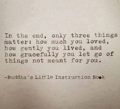 In the end, only three things matter: how much you loved, how gently you lived, snd how gracefully you let go for of things not for you. (Buddha's Little Instruction Book)