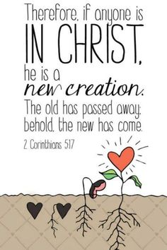 """Therefore, if anyone is in Christ, the new creation has come: The old has gone, the new is here!"" - 2 Corinthians 5:17 #bible #scripture"