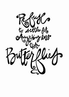 """Refuse The Settle For Anything Less Than Butterflies"": Double-Matted in White, Plastic-Sleeved & Hand-Signed by the artist. 5x7 is $12 (+ shipping) 8x10 is $20 (+ shipping) 11x14 is $28 (+ shipping) www.VonGArt.com (Saying, Quote, Inspiration, Reminder, Life Lessons, Job, Memories, Love, Family, Funny, Relationship, Bond, Friends, Single, Life, Break Up, Bucket List, Art, Tattoo)"