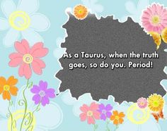 Taurus zodiac, astrology sign, pictures and descriptions. They can take the hard truths but not lies...