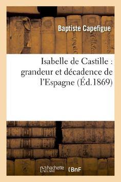 Isabelle de Castille : grandeur et décadence de l'Espagne de Baptiste Capefigue http://www.amazon.fr/dp/2012866832/ref=cm_sw_r_pi_dp_ULJJub1RDXAXX