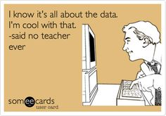 I know it's all about the data. I'm cool with that. -said no teacher ever.