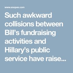 Such awkward collisions between Bill's fundraising activities and Hillary's public service have raised concerns not just among those who might be dismissed as part of a vast right-wing conspiracy.