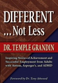 "Different . . . Not Less: Inspiring Stories of Achievement and Successful Employment from Adults with Autism, Asperger's, and ADHD by Temple Grandin, PhD. Dr Temple Grandin found the perfect words to describe herself and the fourteen contributors of her new book who all have autism or Asperger's. In the foreword, Dr Tony Attwood writes, ""This is an inspiring book. >>check review>>"