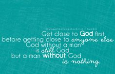 """""""Get close to God first, before getting close to anyone else. God without a man is STILL God, but a man without  God is NOTHING."""""""