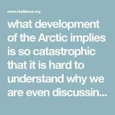 """what development of the Arctic implies is so catastrophic that it is hard to understand why we are even discussing it. I am reminded of an old New Yorker magazine cartoon depicting a speaker at a business conference concluding his talk as follows: """"And so, while the end-of-the-world scenario will be rife with unimaginable horrors, we believe that the pre-end period will be filled with unprecedented opportunities for profit."""""""