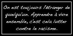 On est toujours l'étranger de quelqu'un. Apprendre à vivre ensemble, c'est cela lutter contre le racisme. Citation deTahar Ben Jelloun. Que pensez-vous de cette citation ? Laisser un commentaire c...
