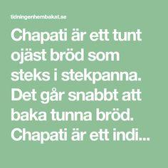 Chapati är ett tunt ojäst bröd som steks i stekpanna. Det går snabbt att baka tunna bröd. Chapati är ett indiskt bröd dom passar till middagen, på utflykten eller till mellanmålet. Chapati, Math Equations