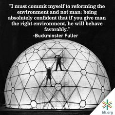 """""""If You Give Man The Right Environment, He Will Behave Favorably"""" - Buckminster Fuller Buckminster Fuller, Great Thinkers, Environment"""