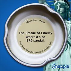 Real Snapple fact #444 Lady Liberty wears a shoe size 879!
