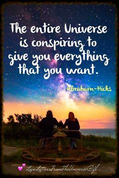*The entire Universe is conspiring to give you everything that you want