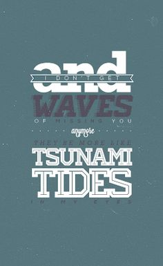 And i dont get waves of missing you anymore they are more like tsunami tides in my eyes ~ Ed Sheeran