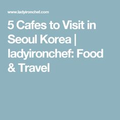 5 Cafes to Visit in Seoul Korea | ladyironchef: Food & Travel