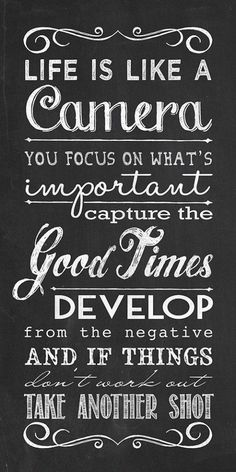 life is like a camera, you focus on what's important, capture the good times, develop from the negatives and if things don't work out take another shot