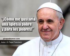 ¡Cómo me gustaría una Iglesia pobre y para los pobres! http://piropodeamor.com/frases-15750