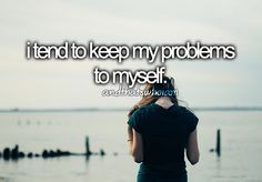 Because I can deal with them better and no one wants to hear about someone else s problems, everyone has their own.....