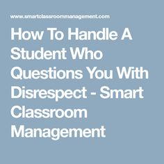How To Handle A Student Who Questions You With Disrespect - Smart Classroom Management