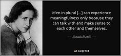 Men in plural […] can experience meaningfulness only because they can talk with and make sense to each other and themselves.