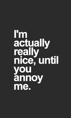 I'm actually really nice, until you annoy me. ٩๏̯͡๏)۶