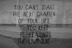 // you can't start the next chapter of your life if you keep re-reading the last one