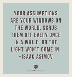 Your assumptions are your windows on the world. Scrub them off every once in a while, or the light won't come in. ~Isaac Asimov