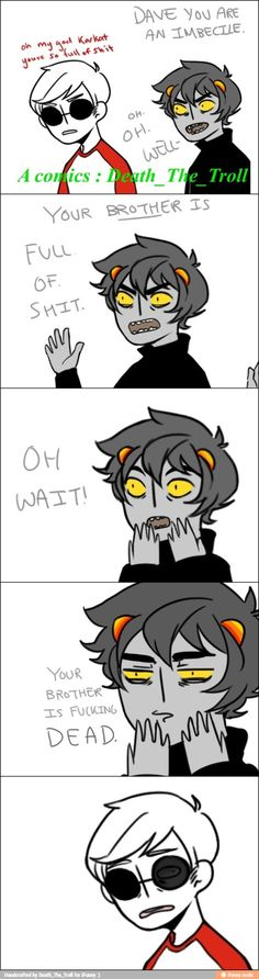 That subject really pierces his heart, Karkat.<-(Uh-uh you stop right there, else I'm going to have to kill you.)