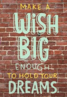 Make a wish BIG enough to hold your dreams.