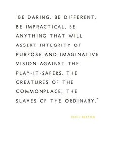 Be daring, be different, be impractical, be anything that will assert integrity of purpose and imaginative vision against the play-it-safers, the creatures of the commonplace, the slaves of the ordinary. ~ Cecil Beaton