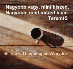 Hálát adok mai napért. Nagyobb vagy, mint hiszed. Nagyobb, mint mered hinni. Teremtő. Használd az erődet, a tehetségedet, a képességeidet, hogy megtudd, ki vagy valójában. Ez a béke, a boldogság és a bőség titka. Köszönöm. Szeretlek ❤️ ⚜ Ho'oponoponoWay Magyarország ⚜ www.HooponoponoWay.hu