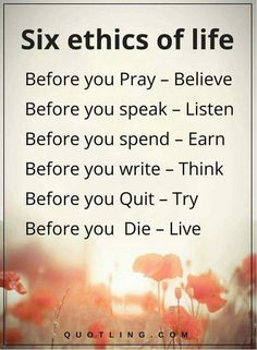 life quotes Six ethics of life before you Pray – Believe Before you speak – Listen Before you spend – Earn Before you write – Think Before you Quit – Try Before you Die – Live. Positive Quotes For Life, Happy Quotes, Great Quotes, Quotes To Live By, Positive Traits, Words Quotes, Me Quotes, Sayings, Qoutes