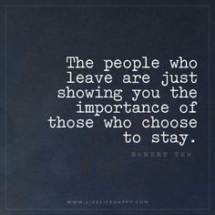 Live Life Happy: The people who leave are just showing you the importance of those who choose to stay. – Robert Tew