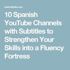 10 Spanish YouTube Channels with Subtitles to Strengthen Your Skills into a Fluency Fortress