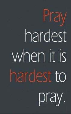 """Pray hardest when it is hardest to pray."""