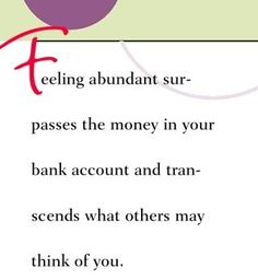 Feeling abundant surpasses the money in your bank account and transcends what others may think of you.  ~ Dr. Wayne Dyer