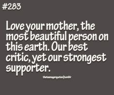 No one, no boyfriend, no friend will EVER have your best interest like me, your one and ONLY Momma. Never doubt that no matter how strong the lust or infatuation!