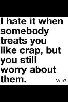 Somebody treats you like crap, but you still worry about them