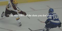 """You miss 100% of the shots you don't take."""