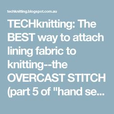 "TECHknitting: The BEST way to attach lining fabric to knitting--the OVERCAST STITCH (part 5 of ""hand sewing for hand knitters"")"