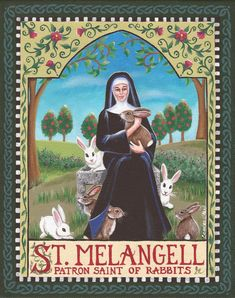 St. Melangell (also called St. Moncella) is the patron saint of rabbits, hares, and small animals. She was known for hiding a hare in her robe to save it from the hounds of Prince Brochivel of Powys. (The rabbit was the symbol of Eostra, the goddess of spring and fertility, and she is celebrated during the spring equinox).