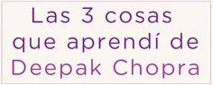 Las 3 cosas que aprendí de Deepak Chopra