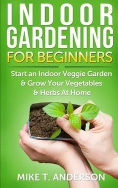 Indoor Gardening for Beginners: Start an Indoor Veggie Garden & Grow Your Vegetables and Herbs at Home #gardeningforbeginners