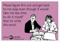 For my last job::Funny Workplace Ecard: Please figure this out and get back to me asap even though it would take me less time to do it myself than to write this email.