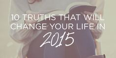 Ten Truths That Will Change Your Life in 2015   True Woman