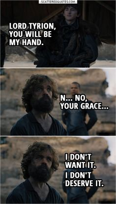 Quote from Game of Thrones 8x06 |  Bran Stark: Lord Tyrion... you will be my Hand. Tyrion Lannister: N... No, Your Grace, I don't want it. I don't deserve it. I thought I was wise, but I wasn't. I thought I knew what was right, but I didn't. Grey Worm: This man is a criminal. He deserves justice. Bran Stark: He just got it. He's made many terrible mistakes. He's going to spend the rest of his life fixing them.  | #GameofThrones #GoT #Quotes