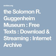 the Solomon R. Guggenheim Museum : Free Texts : Download & Streaming : Internet Archive