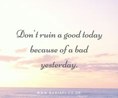Don't ruin a good today because of a bad yesterday.