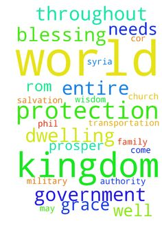 Kingdom to Prosper Throughout World, Peaceful Dwellings, Basic Needs, Salvations -  Kingdom to Prosper Throughout World, Peaceful Dwellings, Basic Needs of Work and Transportation, Family Salvation amp; Blessing, End of Terror amp; PROTECTION of The Persecuted Church EGYPT, SYRIA, PHILIPPINES, INDIA, Northern amp; EASTERN AFRICA... 1 GRACE FOR THE KINGDOM OF GOD TO PROSPER THROUGHOUT THE WORLD SPIRITUALLY, EMOTIONALLY, SOCIALLY, PHYSICALLY amp; FINANCIALLY... This includes grace on my and…