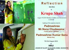 """Cordially invite you to the preview of  """"REFLECTIONS""""    solo Exhibition   of painting  by KRUPA SHAH.  Will be inaugurated by Padmashree Nana chudasama former sheriff of Mumbai & Kumar Sanu Melody king. on Monday 17th Aug 15.  6.00 p.m.  onwards. till 23th Aug . 11a.m. to 7 p.m. at HIRJI Jehangir art gallery. 161-B, Mahatma Gandhi Road, Fort ,Mumbai  -1."""