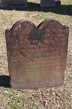 """In Memory of two Children of Capt. Nathaniel & Mrs. Polly Storer. Samuel Storer, who was Drowned June 22d 1787 aged 5 Years & 3 Months also Nathanael Storer who died a few Days after having a Stone Extracted from his Bladder Decemr 18th 1793 aged 7 Years & 9 Months. The Old the Young they all must die As well as we in Dust to lye Stop Children dear as you pass by And see you're not too young to die.""  (They should added at the end, ""And have a nice day, kids!!"")"