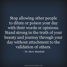 """Stop allowing other people to dilute or poison your day with their words or opinions. Stand strong in the truth of your beauty and journey through your day without attachment to the validation of others."" - Steve Maraboli #quote"